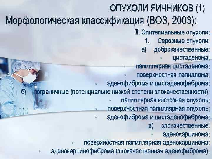 ОПУХОЛИ ЯИЧНИКОВ (1) Морфологическая классификация (ВОЗ, 2003): б) I. Эпителиальные опухоли: 1. Серозные опухоли: