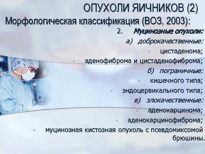 ОПУХОЛИ ЯИЧНИКОВ (2) Морфологическая классификация (ВОЗ, 2003): 2. Муцинозные опухоли: а) доброкачественные: цистаденома; аденофиброма