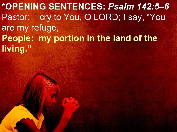*OPENING SENTENCES: Psalm 142: 5– 6 Pastor: I cry to You, O LORD; I