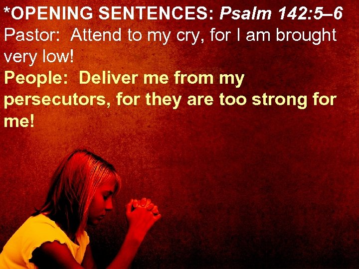 *OPENING SENTENCES: Psalm 142: 5– 6 Pastor: Attend to my cry, for I am
