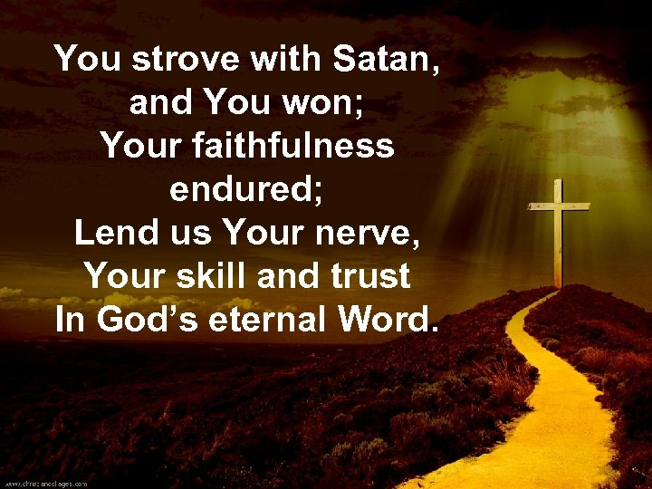 You strove with Satan, and You won; Your faithfulness endured; Lend us Your nerve,