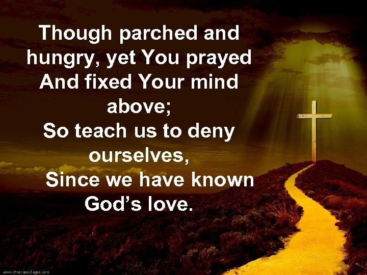 Though parched and hungry, yet You prayed And fixed Your mind above; So teach
