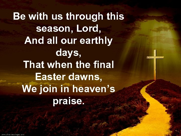 Be with us through this season, Lord, And all our earthly days, That when