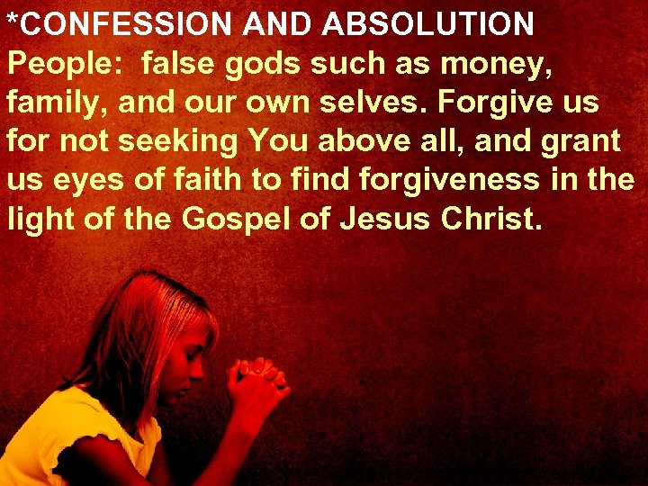 *CONFESSION AND ABSOLUTION People: false gods such as money, family, and our own selves.