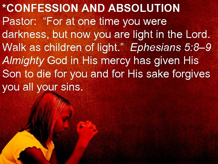 """*CONFESSION AND ABSOLUTION Pastor: """"For at one time you were darkness, but now you"""