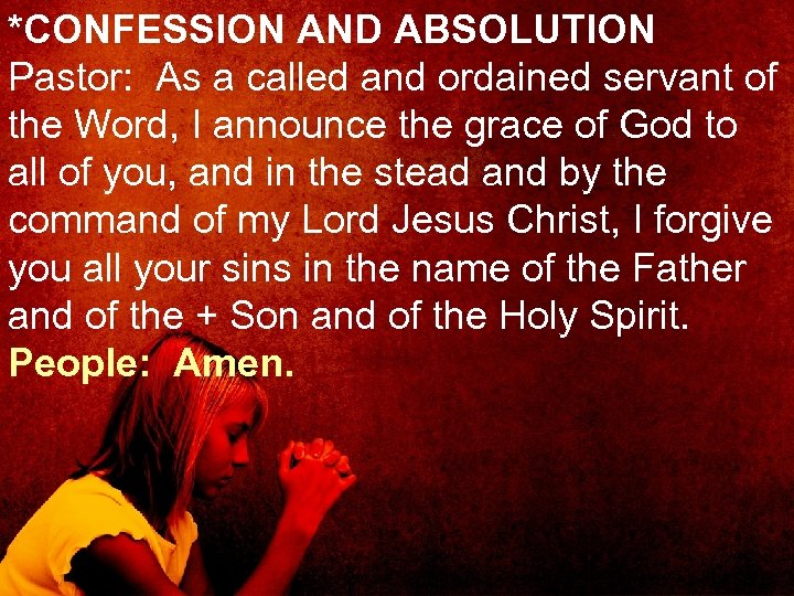 *CONFESSION AND ABSOLUTION Pastor: As a called and ordained servant of the Word, I