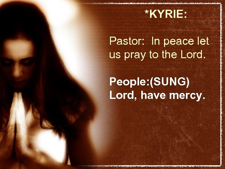 *KYRIE: Pastor: In peace let us pray to the Lord. People: (SUNG) Lord, have