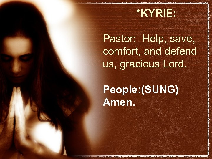 *KYRIE: Pastor: Help, save, comfort, and defend us, gracious Lord. People: (SUNG) Amen.