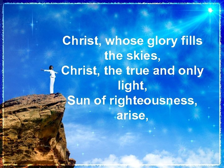 Christ, whose glory fills the skies, Christ, the true and only light, Sun of
