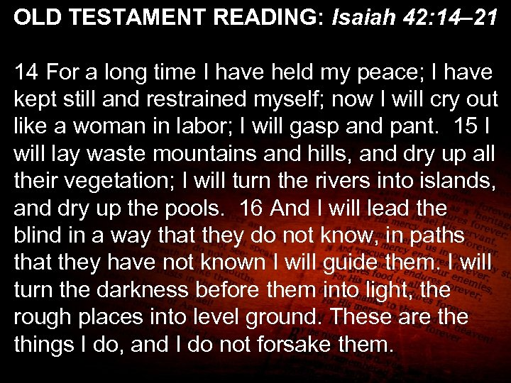 OLD TESTAMENT READING: Isaiah 42: 14– 21 14 For a long time I have