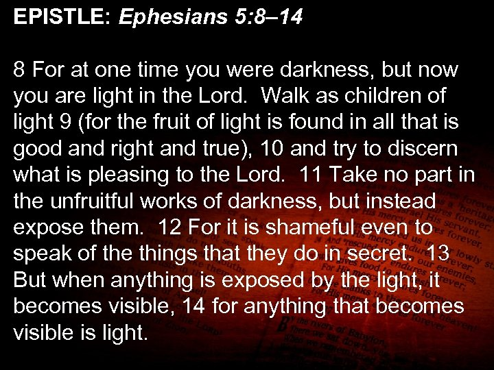EPISTLE: Ephesians 5: 8– 14 8 For at one time you were darkness, but