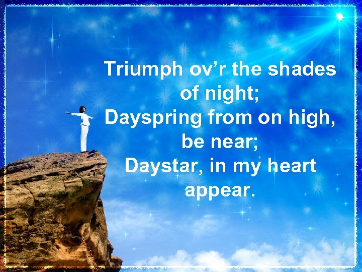 Triumph ov'r the shades of night; Dayspring from on high, be near; Daystar, in