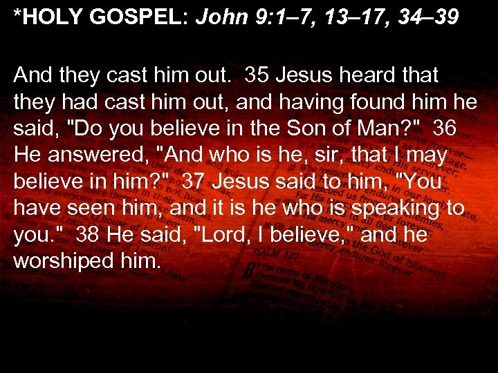 *HOLY GOSPEL: John 9: 1– 7, 13– 17, 34– 39 And they cast him