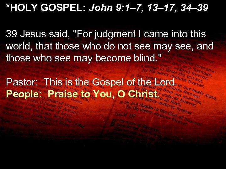 *HOLY GOSPEL: John 9: 1– 7, 13– 17, 34– 39 Jesus said,