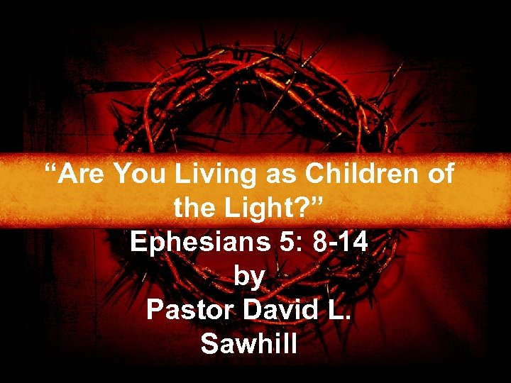 """Are You Living as Children of the Light? "" Ephesians 5: 8 -14 by"
