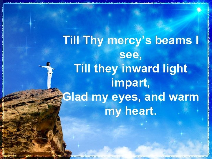 Till Thy mercy's beams I see, Till they inward light impart, Glad my eyes,