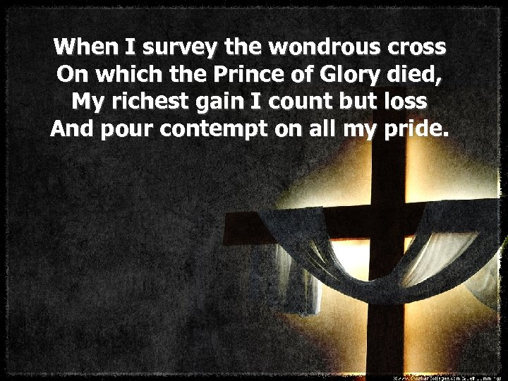 When I survey the wondrous cross On which the Prince of Glory died, My