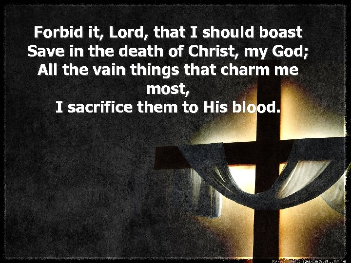 Forbid it, Lord, that I should boast Save in the death of Christ, my