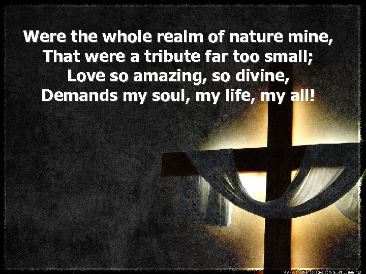 Were the whole realm of nature mine, That were a tribute far too small;