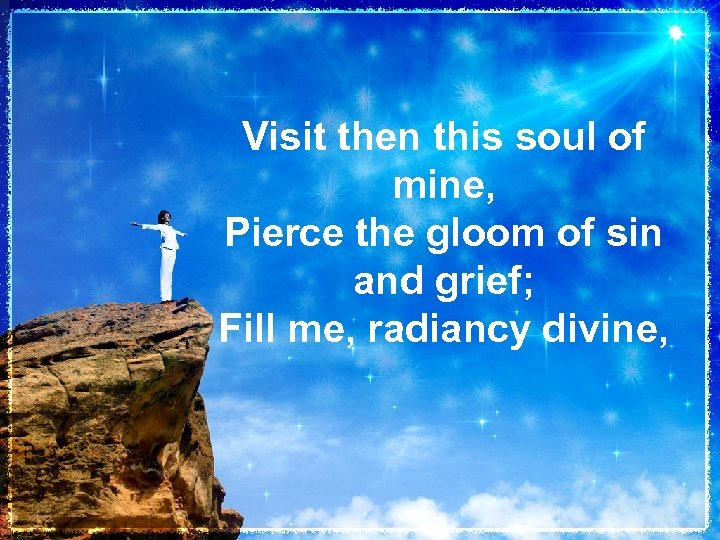 Visit then this soul of mine, Pierce the gloom of sin and grief; Fill