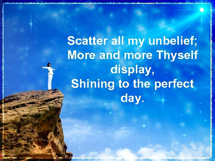Scatter all my unbelief; More and more Thyself display, Shining to the perfect day.