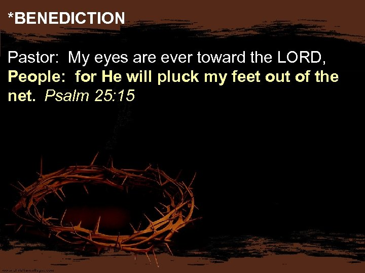 *BENEDICTION Pastor: My eyes are ever toward the LORD, People: for He will pluck