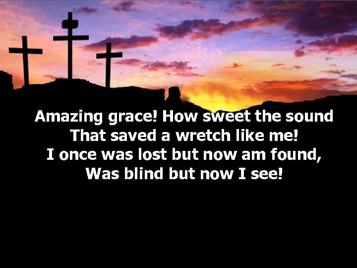 Amazing grace! How sweet the sound That saved a wretch like me! I once