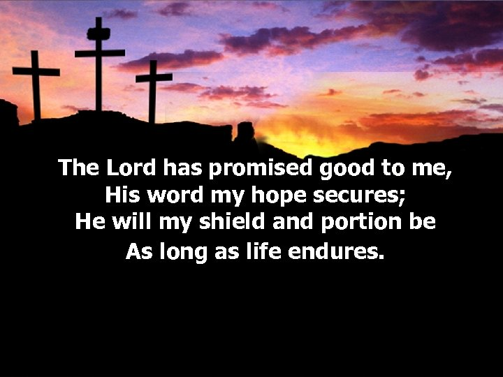 The Lord has promised good to me, His word my hope secures; He will