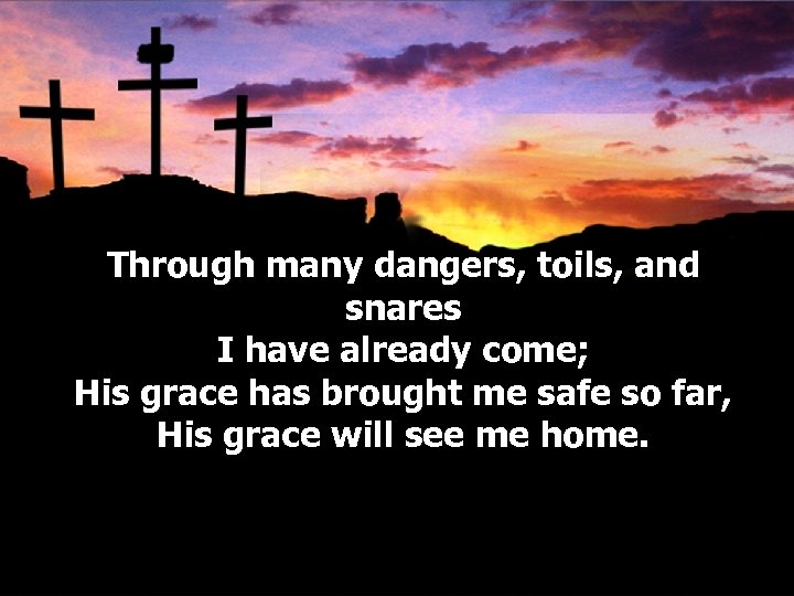 Through many dangers, toils, and snares I have already come; His grace has brought