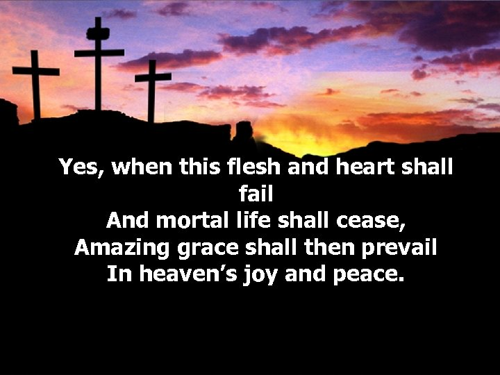 Yes, when this flesh and heart shall fail And mortal life shall cease, Amazing