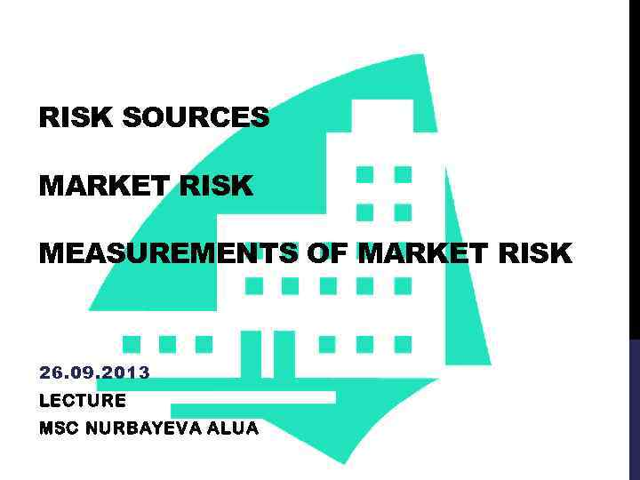 RISK SOURCES MARKET RISK MEASUREMENTS OF MARKET RISK 26. 09. 2013 LECTURE MSC NURBAYEVA