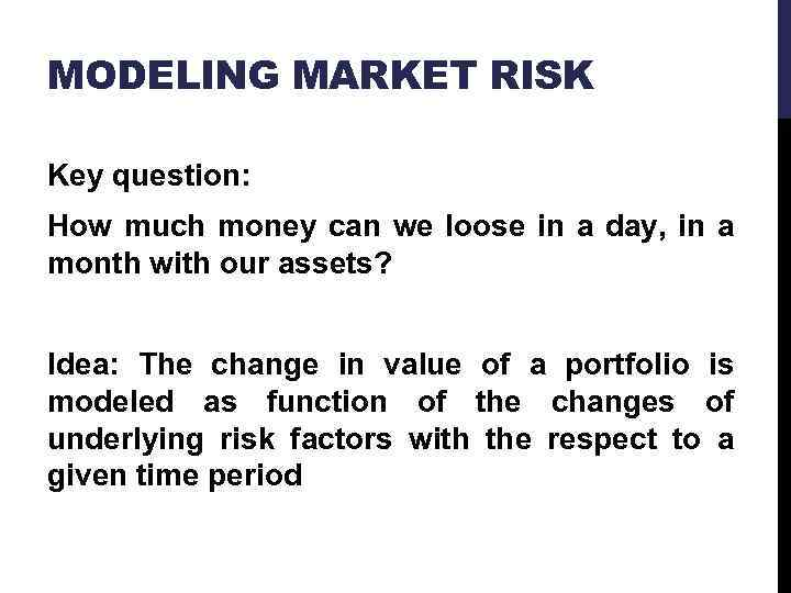 MODELING MARKET RISK Key question: How much money can we loose in a day,
