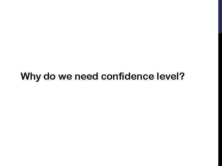 Why do we need confidence level?