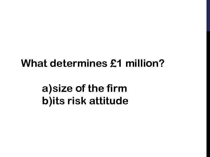 What determines £ 1 million? a) size of the firm b)its risk attitude