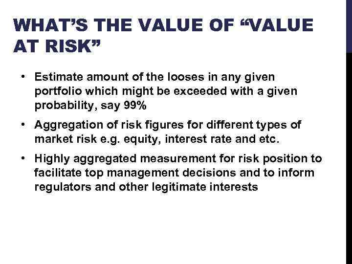 "WHAT'S THE VALUE OF ""VALUE AT RISK"" • Estimate amount of the looses in"