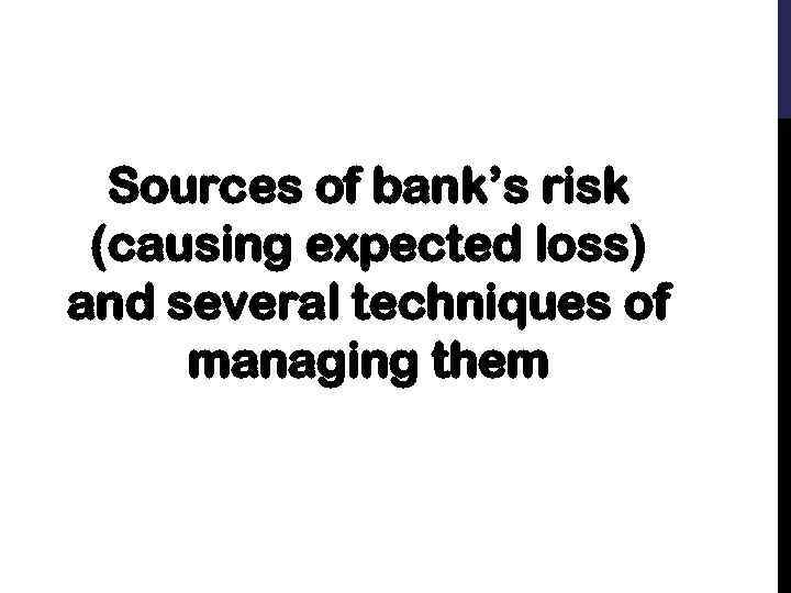 Sources of bank's risk (causing expected loss) and several techniques of managing them
