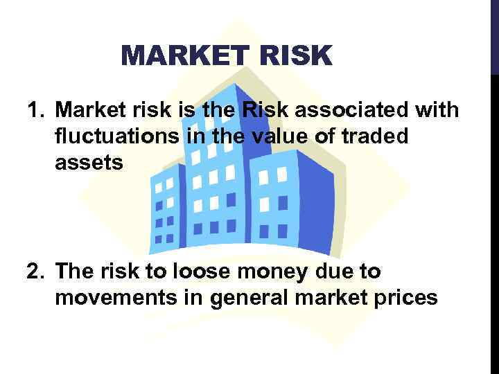 MARKET RISK 1. Market risk is the Risk associated with fluctuations in the value