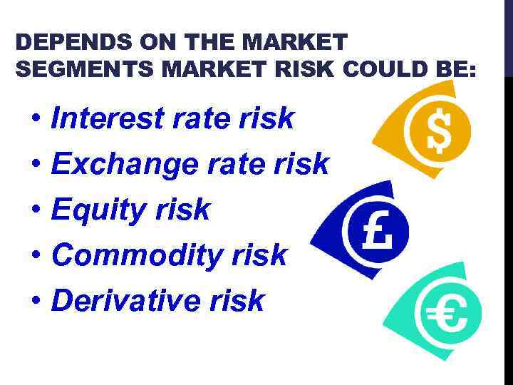 DEPENDS ON THE MARKET SEGMENTS MARKET RISK COULD BE: • Interest rate risk •