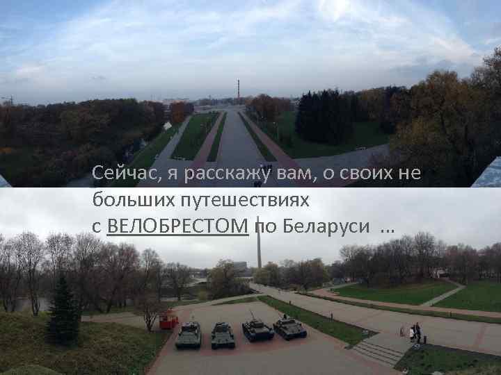 Сейчас, я расскажу вам, о своих не больших путешествиях с ВЕЛОБРЕСТОМ по Беларуси …