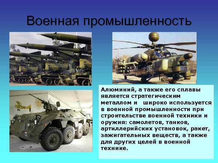 Военная промышленность Алюминий, а также его сплавы является стратегическим металлом и широко используется в
