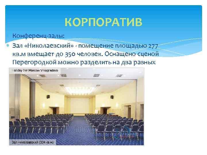 КОРПОРАТИВ Конференц-залы: Зал «Николаевский» - помещение площадью 277 кв. м вмещает до 350 человек.