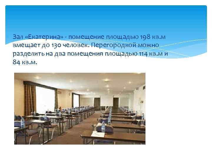 Зал «Екатерина» - помещение площадью 198 кв. м вмещает до 130 человек. Перегородкой