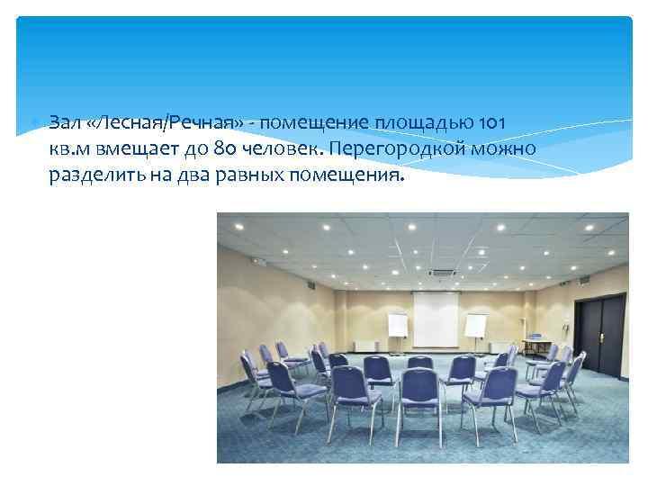 Зал «Лесная/Речная» - помещение площадью 101 кв. м вмещает до 80 человек. Перегородкой