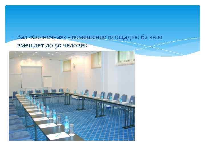 Зал «Солнечная» - помещение площадью 62 кв. м вмещает до 50 человек