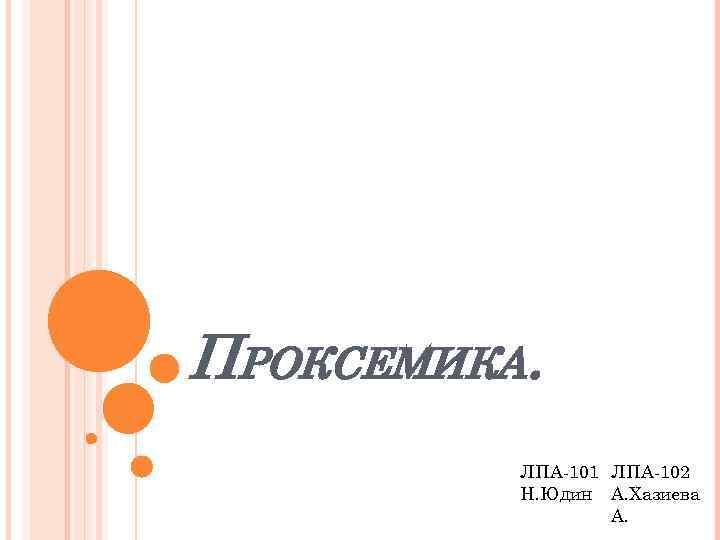 ПРОКСЕМИКА. ЛПА-101 ЛПА-102 Н. Юдин А. Хазиева А.