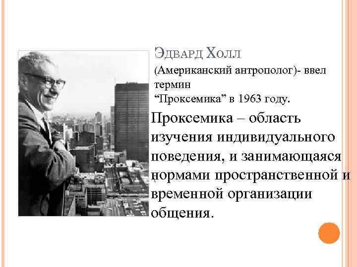 """ЭДВАРД ХОЛЛ (Американский антрополог)- ввел термин """"Проксемика"""" в 1963 году. Проксемика – область изучения"""