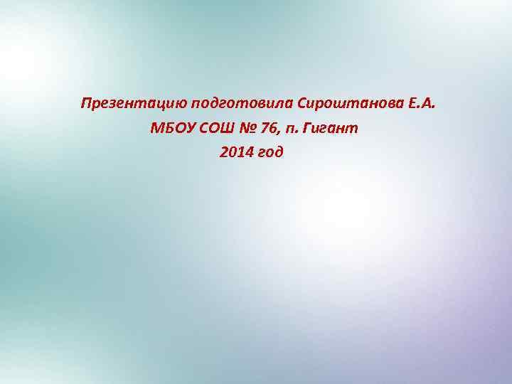 Презентацию подготовила Сироштанова Е. А. МБОУ СОШ № 76, п. Гигант 2014 год