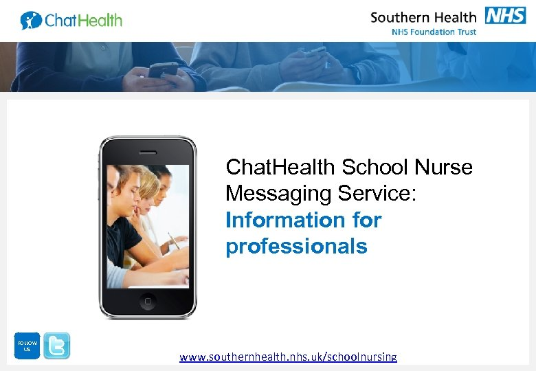 Chat. Health School Nurse Messaging Service: Information for professionals FOLLOW US www. southernhealth. nhs.