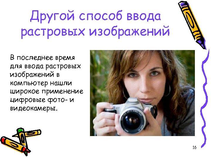 Другой способ ввода растровых изображений В последнее время для ввода растровых изображений в компьютер