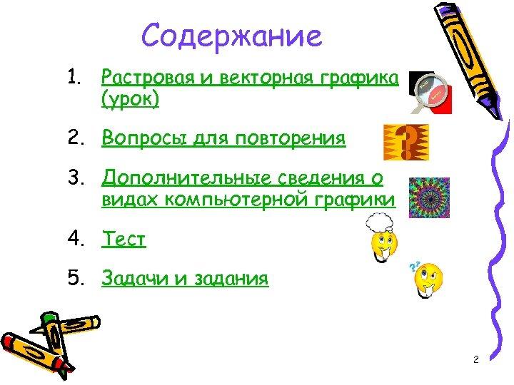 Содержание 1. Растровая и векторная графика (урок) 2. Вопросы для повторения 3. Дополнительные сведения